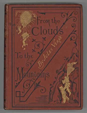 FROM THE CLOUDS TO THE MOUNTAINS. COMPRISING NARRATIVES OF STRANGE ADVENTURES BY AIR, LAND, AND WATER ... Translated by A. L. Alger. Jules Verne.
