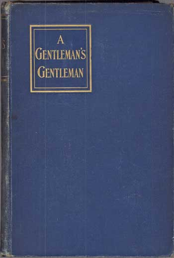 A GENTLEMAN'S GENTLEMAN: BEING CERTAIN PAGES FROM THE LIFE AND STRANGE ADVENTURES OF SIR NICHOLAS STEELE, BART. AS RELATED BY HIS VALET, HILDEBRAND BIGG ...