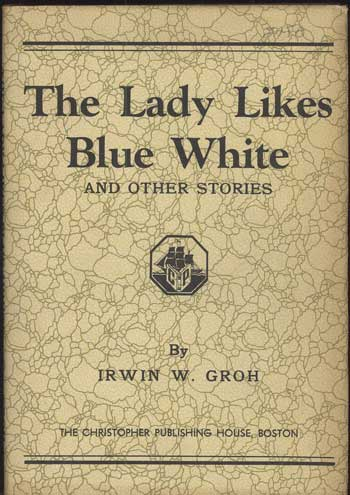 THE LADY LIKES BLUE WHITE AND OTHER STORIES. Irwin William Groh.