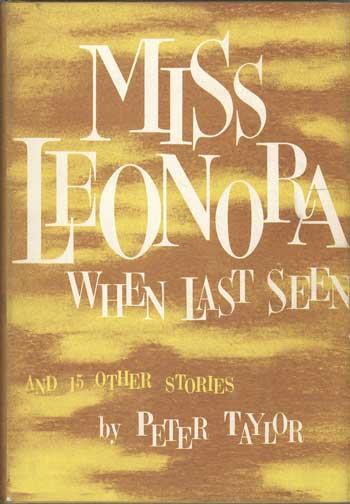 MISS LEONORA WHEN LAST SEEN AND FIFTEEN OTHER STORIES. Peter Taylor.