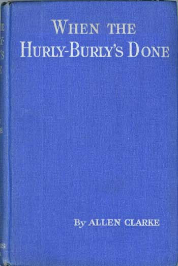 WHEN THE HURLY-BURLY'S DONE. Allen Clarke, Charles.
