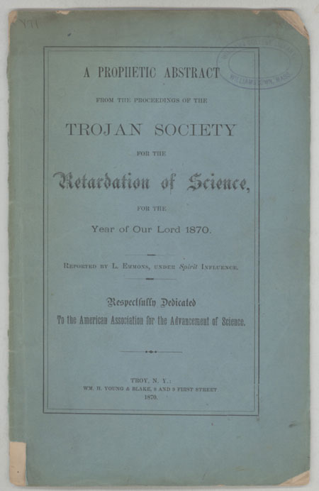 """A PROPHETIC ABSTRACT FROM THE PROCEEDINGS OF THE TROJAN SOCIETY FOR THE RETARDATION OF SCIENCE, FOR THE YEAR OF OUR LORD 1870. Reported by L. Emmons, Under Spirit Influence. Respectfully Dedicated to the American Association for the Advancement of Science. Frank Wigglesworth Clarke, """"L. Emmons."""""""