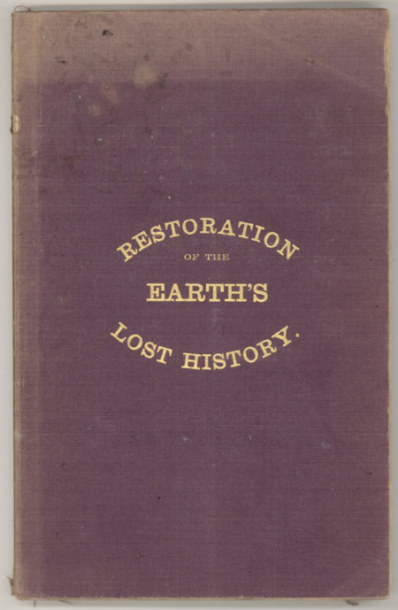 RESTORATION OF THE EARTH'S LOST HISTORY. THE PAST, PRESENT, AND COMING STATE OF OUR GLOBE; THE REVOLUTIONS THROUGH WHICH IT PASSES FROM ITS BIRTH TO ITS DEATH OR DISSOLUTION; SHOWN FROM NATURE, REASON, AND THE WRITINGS OF ANTIQUITY, BOTH SACRED AND PROFANE. John Howard Carey.