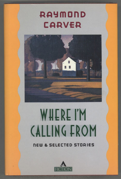 WHERE I'M CALLING FROM. NEW AND SELECTED STORIES. Raymond Carver.