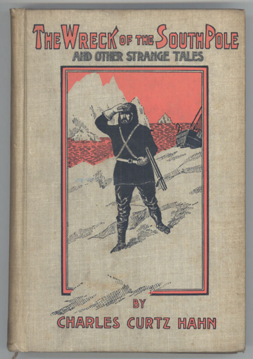 THE WRECK OF THE SOUTH POLE OR THE GREAT DISSEMBLER AND OTHER STRANGE TALES. Charles Curtz Hahn.
