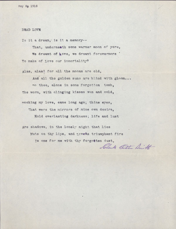 """""""DEAD LOVE"""" [poem]. TYPED MANUSCRIPT SIGNED (TMsS). Sonnet (fourteen lines) on full sheet of letter size paper, ribbon copy (probably) with several handwritten corrections of typos, dated """"May 8, 1918"""" in different typewriter at top and signed in full by author (purple ink, forward slanting hand) at bottom. Clark Ashton Smith."""