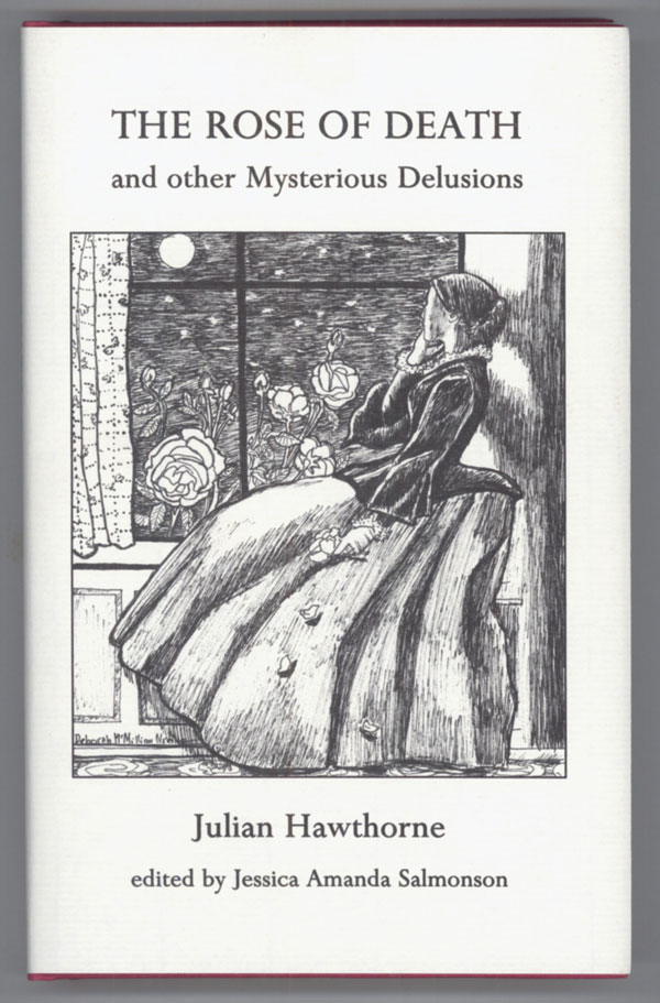 THE ROSE OF DEATH AND OTHER MYSTERIOUS DELUSIONS. Edited, with an Introductory Monograph, by Jessica Amanda Salmonson. Julian Hawthorne.