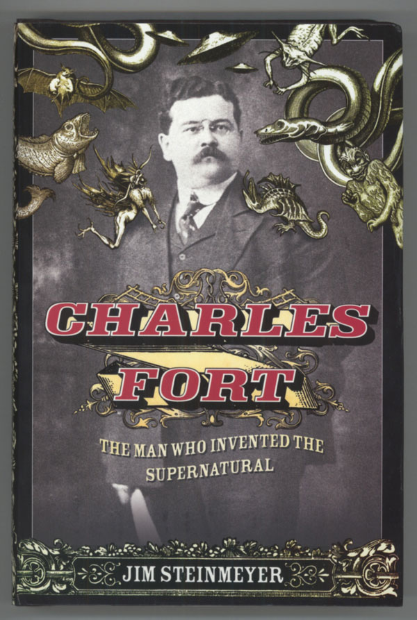 CHARLES FORT: THE MAN WHO INVENTED THE SUPERNATURAL. Charles Fort, Jim Steinmeyer.