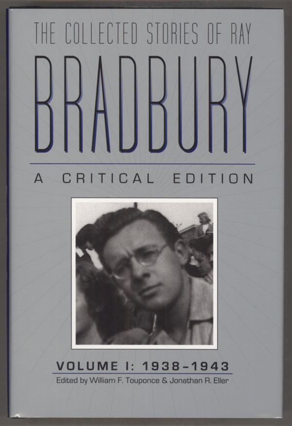THE COLLECTED STORIES OF RAY BRADBURY: A CRITICAL EDITION. VOLUME I: 1938-1943. William F. Touponce, General Editor, Jonathan R. Eller, Textual Editor. Ray Bradbury.