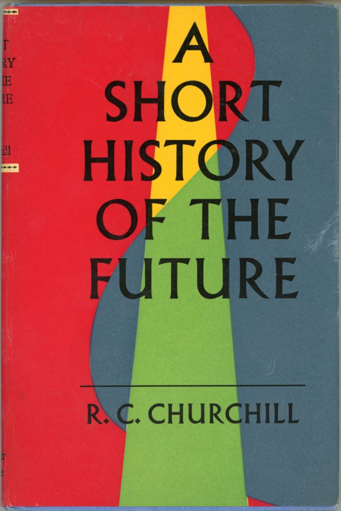 A SHORT HISTORY OF THE FUTURE ... BASED ON THE MOST RELIABLE AUTHORITIES WITH MAPS, ETC. Churchill.