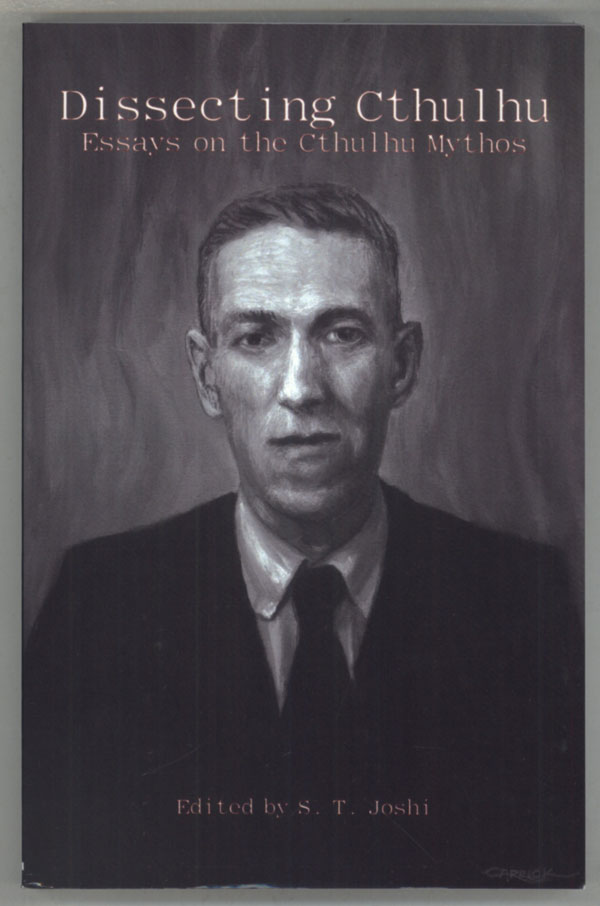 DISSECTING CTHULHU: ESSAYS ON THE CTHULHU MYTHOS. Howard Phillips Lovecraft, S. T. Joshi.