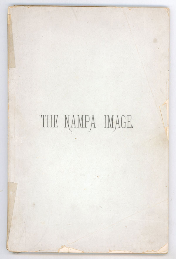 THE NAMPA IMAGE, A FEARLESS ATTEMPT TO ACCOUNT FOR A STRANGE ARCHAEOLOGICAL DISCOVERY OF THE NINETEENTH CENTURY, WHEREIN MUCH STARTLING BUT RELIABLE INFORMATION OF PREHISTORIC TIMES IS IMPARTED. Anonymous.