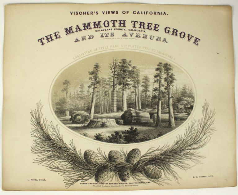 The Mammoth Tree Grove Calaveras County, California. And its avenues. Typographical work by Agnew & Deffebach, San Francisco. Consisting of title page & 12 plates with 25 engravings. Entered according to Act of Congress in the year 1862 by Edward Vischer in the Clerk's Office of the U. S. District Court for the Northern District of Cal. L. Nagel, Print. C. C. Kuchel, Lith. Drawn and published by Edward Vischer, San Francisco, Cal. No. 515 Jackson Street, above Montgomery. EDWARD VISCHER.