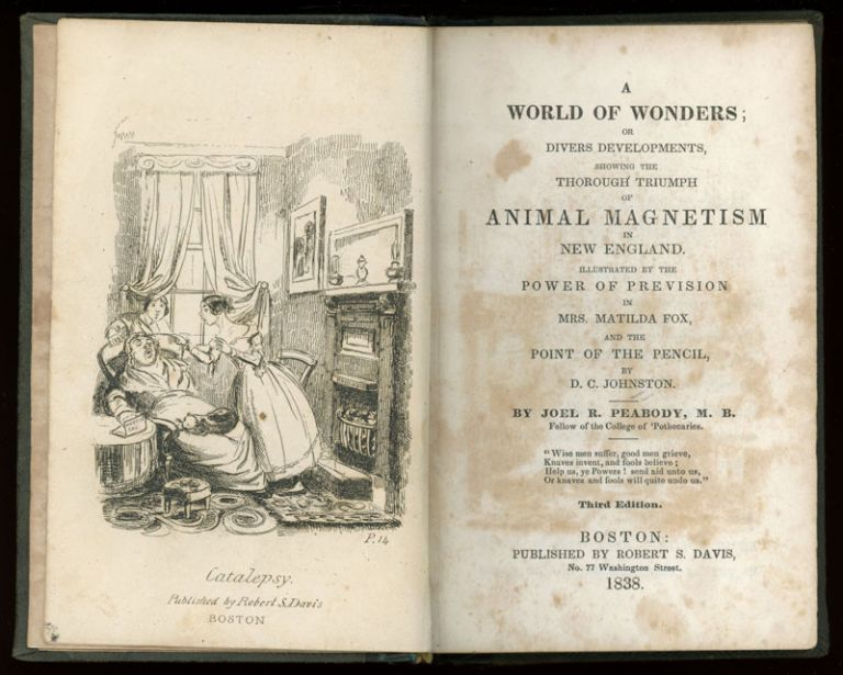 A WORLD OF WONDERS; OR DIVERS DEVELOPMENTS, SHOWING THE THOROUGH TRIUMPH OF ANIMAL MAGNETISM IN NEW ENGLAND. ILLUSTRATED BY THE POWER OF PREVISION IN MRS. MATILDA FOX, AND THE POINT OF THE PENCIL, BY D. C. JOHNSTON. By Joel R. Peabody, M. B. Fellow of the College of 'Pothecaries ... Third Edition. Joel R. Peabody.