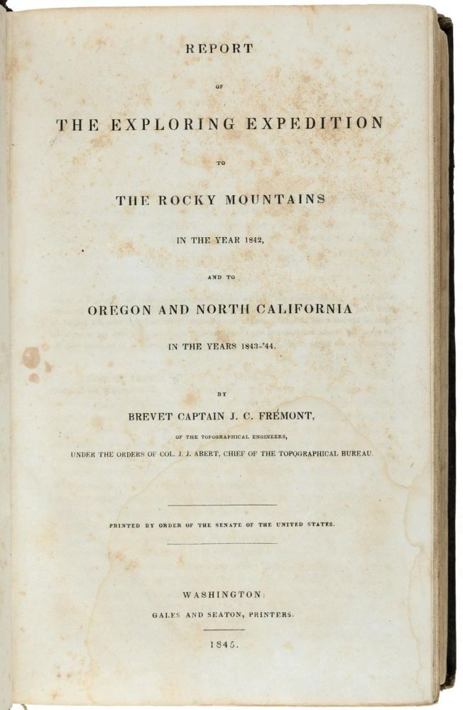Report of the exploring expedition to the Rocky Mountains in the year 1842, and to Oregon and north California in the years 1843-'44. By Brevet Capt. J. C. Frémont, of the Topographical Engineers, under the orders of Col. J. J. Abert, Chief of the Topographical Bureau. Printed by order of the Senate of the United States. JOHN CHARLES FRÉMONT.