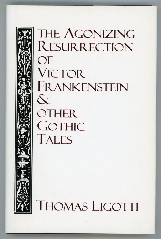 THE AGONIZING RESURRECTION OF VICTOR FRANKENSTEIN & OTHER GOTHIC TALES. Thomas Ligotti.