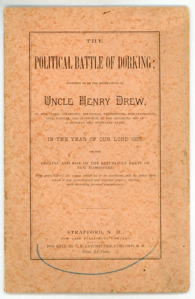 THE POLITICAL BATTLE OF DORKING: SUPPOSED TO BE THE MEDITATIONS OF UNCLE HENRY DREW, OF BOW LAKE, STRAFFORD, POLITICIAN, PHILOSOPHER, PHILANTHROPIST, SAGE, SCHOLAR, AND STATESMAN, AT THE ADVANCED AGE OF A HUNDRED AND SEVENTEEN YEARS, IN THE YEAR OF OUR LORD 1935, ON THE DECLINE AND RISE OF THE REPUBLICAN PARTY OF NEW HAMPSHIRE, FIFTY YEARS BEFORE; THE CAUSES WHICH LED TO ITS OVERTHROW, AND THE POLICY UPON WHICH IT WAS RECONSTRUCTED AND REGAINED POWER; TOGETHER WITH INTERESTING PERSONAL REMINISCENCES. Uncle Henry Drew, pseudonym.