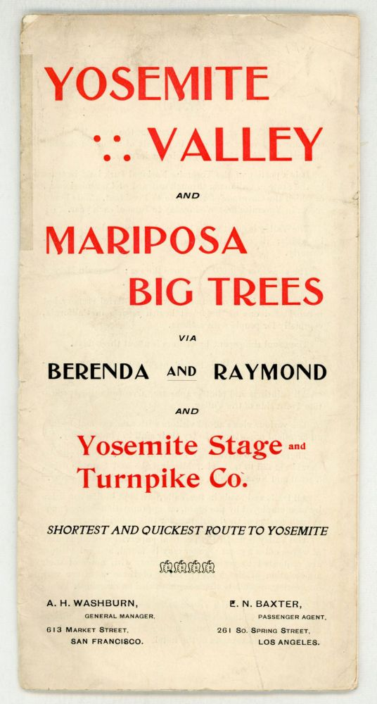 Yosemite Valley and Mariposa Big Trees via Brenda and Raymond and Yosemite Stage and Turnpike Co. Shortest and quickest route to Yosemite. A. H. Washburn, general manager. 613 Market Street, San Francisco ... E. N. Baxter, passenger agent. 261 So. Spring Street, Los Angeles [cover title]. YOSEMITE STAGE AND TURNPIKE COMPANY.