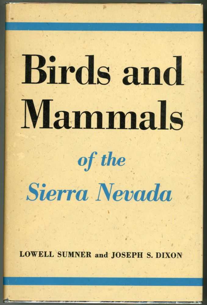 ... Birds and mammals of the Sierra Nevada with records from Sequoia and Kings Canyon National Parks. LOWELL SUMNER, JOSEPH S. DIXON.