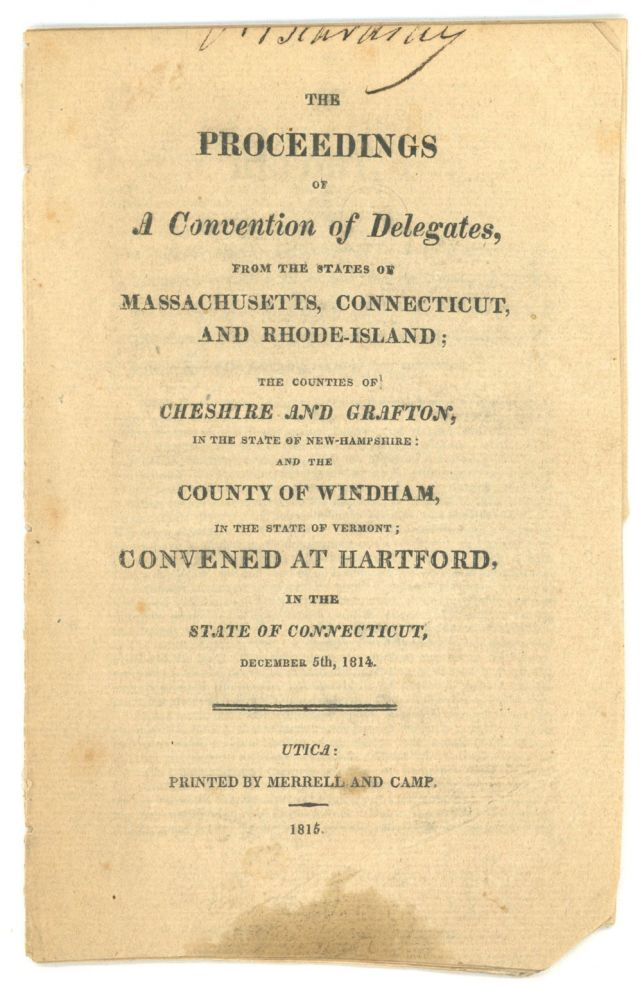 THE PROCEEDINGS OF A CONVENTION OF DELEGATES, FROM THE STATES OF MASSACHUSETTS, CONNECTICUT, AND RHODE-ISLAND; AND THE COUNTIES OF CHESHIRE AND GRAFTON, IN THE STATE OF NEW-HAMPSHIRE: AND THE COUNTY OF WINDHAM, IN THE STATE OF VERMONT; CONVENED AT HARTFORD, IN THE STATE OF CONNECTICUT, DECEMBER 5TH [sic], 1814. American Imprint, War of 1812.