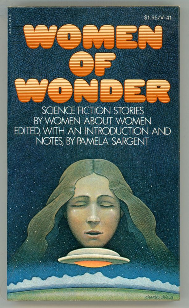WOMEN OF WONDER: SCIENCE FICTION STORIES BY WOMEN ABOUT WOMEN. Edited, with an Introduction and Notes by Pamela Sargent. Pamela Sargent.