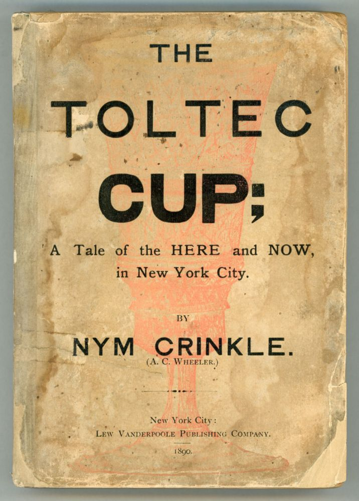 "THE TOLTEC CUP: A ROMANCE OF IMMEDIATE LIFE IN NEW YORK CITY. By Nym Crinkle (A. C. Wheeler). Andrew Carpenter Wheeler, ""Nym Crinkle."""