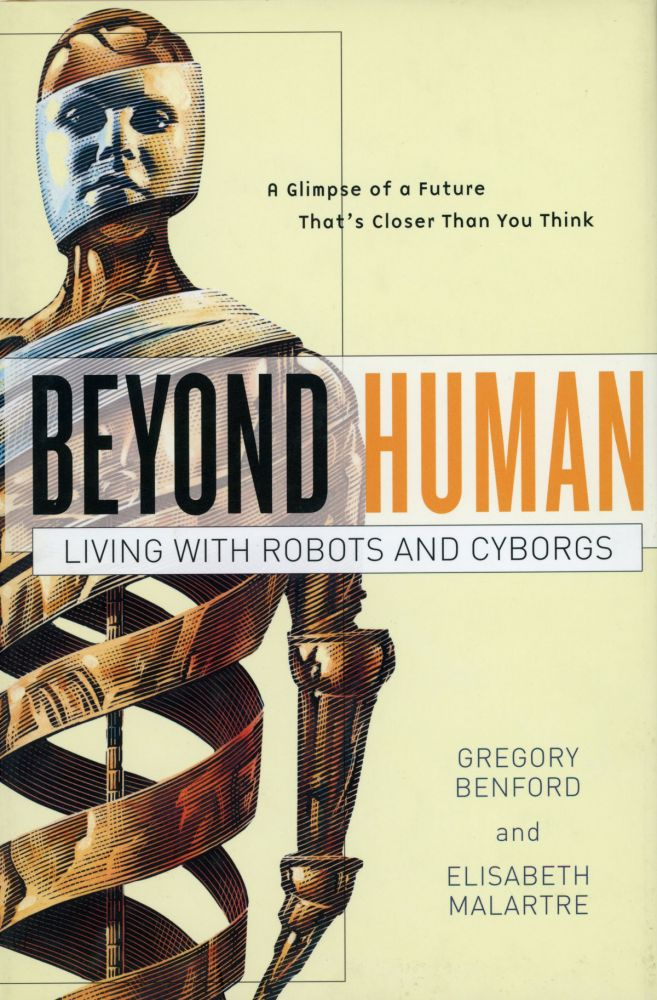 BEYOND HUMAN: LIVING WITH ROBOTS AND CYBORGS. Gregory Benford, Elisabeth Malartre.