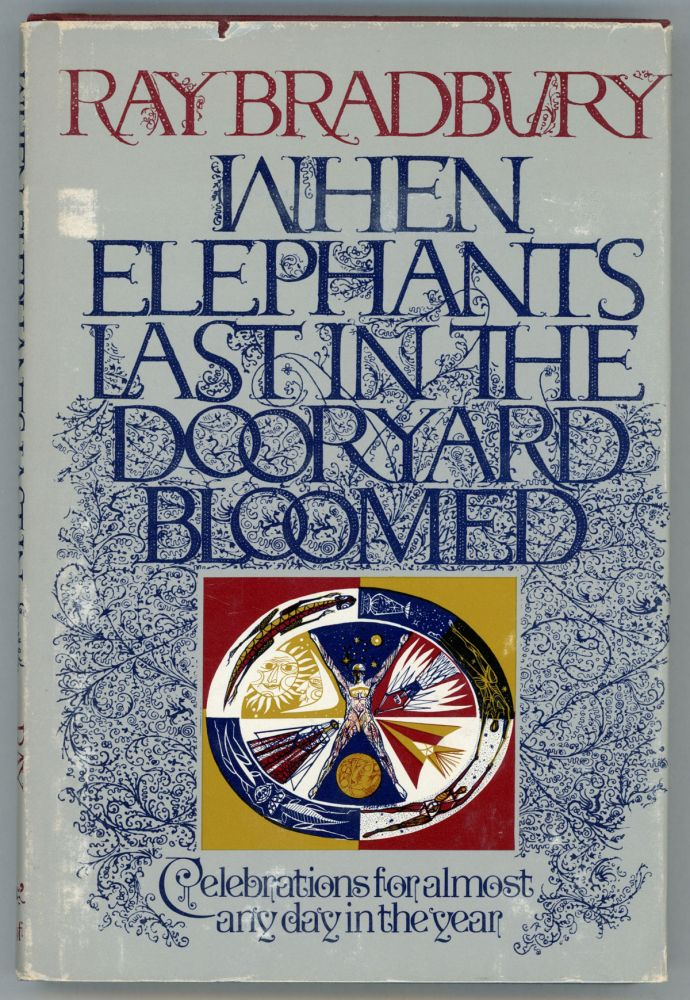 WHEN ELEPHANTS LAST IN THE DOORYARD BLOOMED: CELEBRATIONS FOR ALMOST ANY DAY IN THE YEAR. Ray Bradbury.