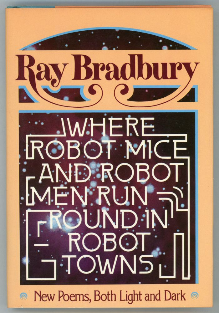 WHERE ROBOT MICE AND ROBOT MEN RUN ROUND IN ROBOT TOWNS: NEW POEMS, BOTH LIGHT AND DARK. Ray Bradbury.