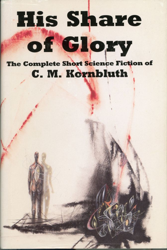 HIS SHARE OF GLORY: THE COMPLETE SHORT SCIENCE FICTION OF C. M. KORNBLUTH. Edited by Timothy P. Szczesuil. Kornbluth, M.