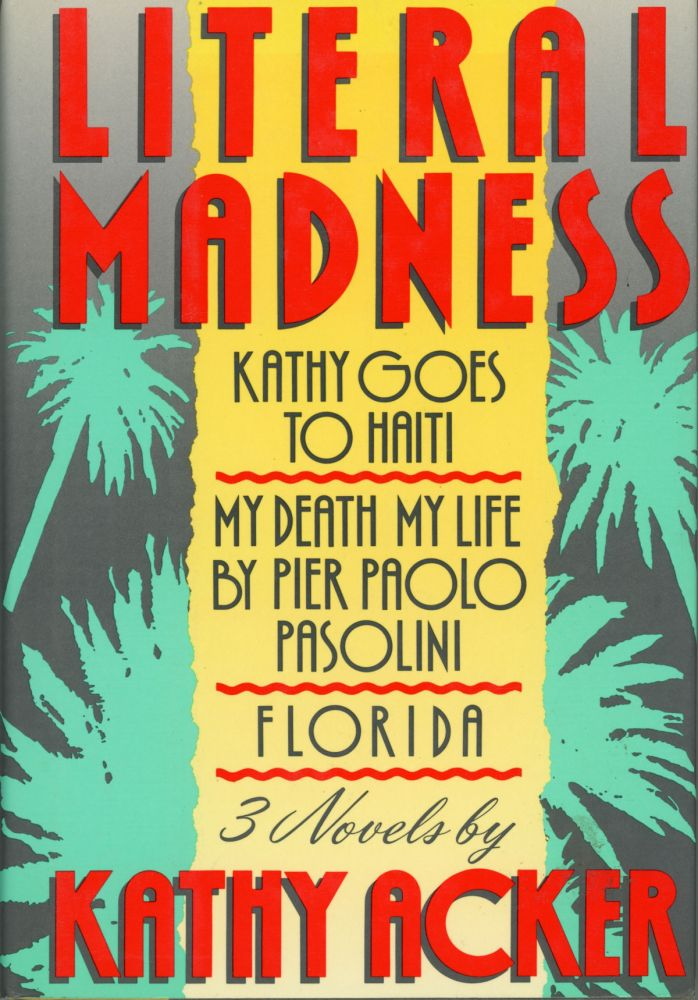 LITERAL MADNESS: KATHY GOES TO HAITI, MY DEATH MY LIFE BY PIER PAOLO PASOLINI AND FLORIDA: THREE NOVELS. Kathy Acker.