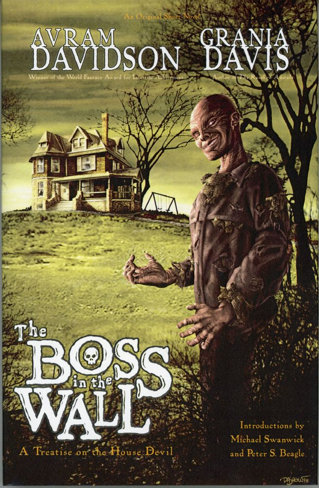 THE BOSS IN THE WALL, A TREATISE ON THE HOUSE DEVIL. A Short Novel by Avram Davidson and Grania Davis. With Introductions by Peter S. Beagle & Michael Swanwick. Avram Davidson, Grania Davis.