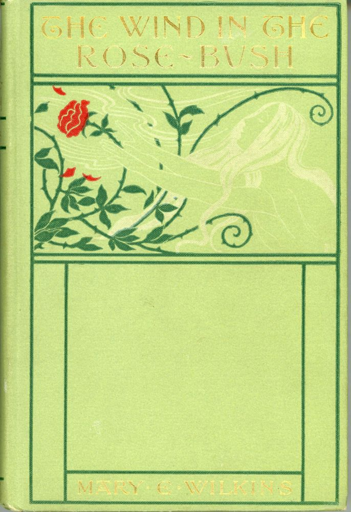THE WIND IN THE ROSE-BUSH AND OTHER STORIES OF THE SUPERNATURAL. Mary E. Wilkins Freeman.
