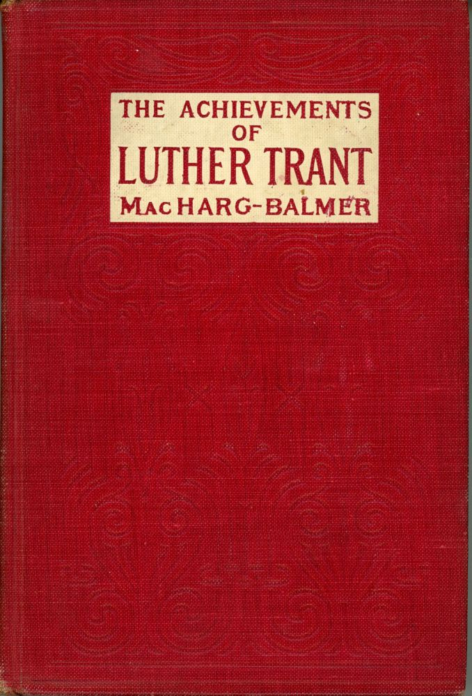 THE ACHIEVEMENTS OF LUTHER TRANT. Edwin Balmer, William MacHarg.