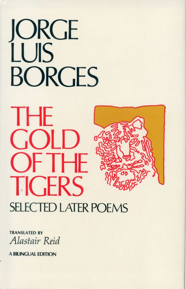 THE GOLD OF THE TIGERS: SELECTED LATER POEMS. Translated by Alastair Reid. A Bilingual Edition. Jorge Luis Borges.