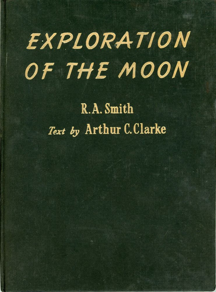 THE EXPLORATION OF THE MOON. Illustrations by R. A. Smith. Text by Arthur C. Clarke. Arthur C. Clarke, R. A. Smith.