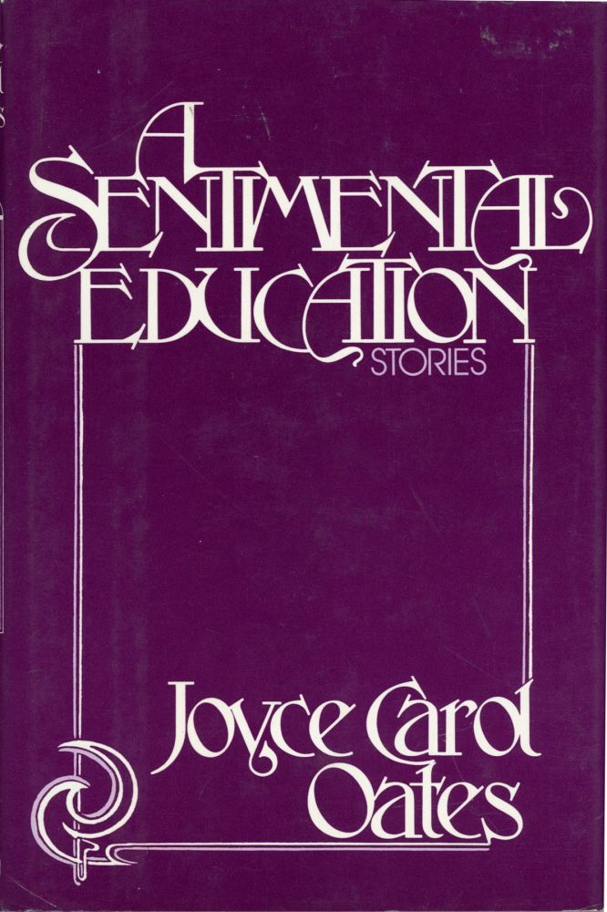 A SENTIMENTAL EDUCATION: STORIES. Joyce Carol Oates.