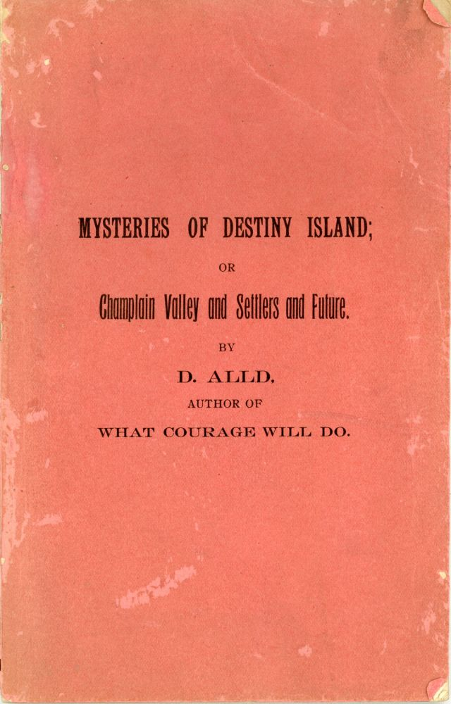 MYSTERIES OF DESTINY ISLAND; OR CHAMPLAIN VALLEY AND SETTLERS AND FUTURE. By D. Alld, Author of What Courage Will Do. Adirondacks, Champlain Valley.
