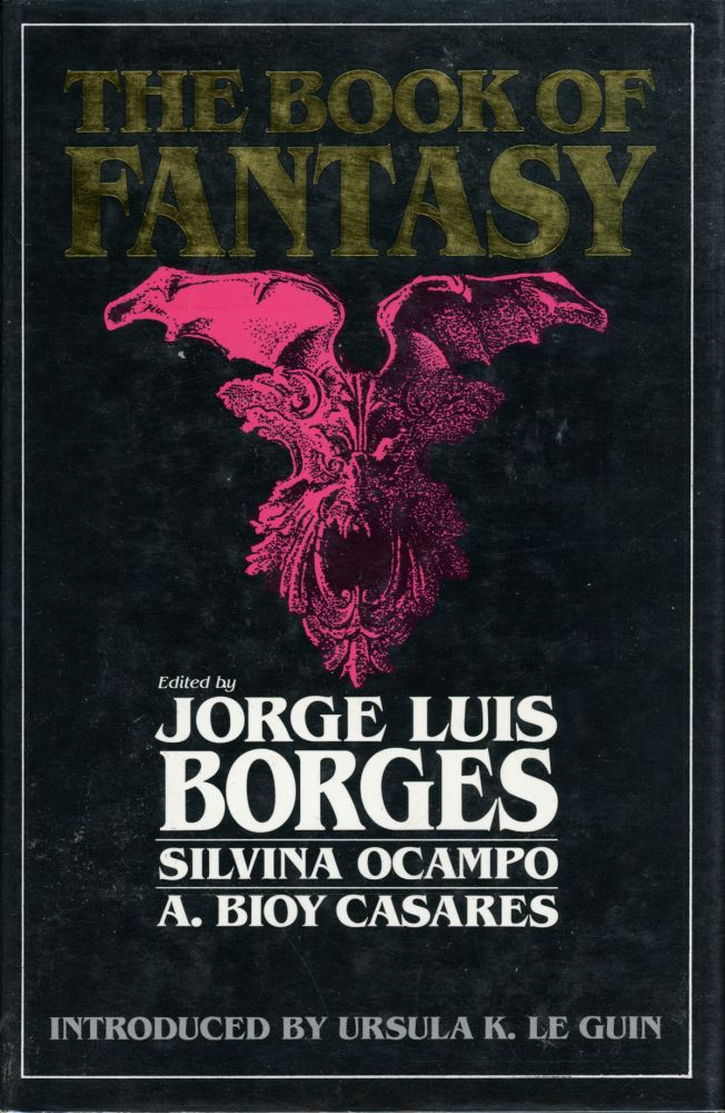 THE BOOK OF FANTASY ... Introduced by Ursula K. Le Guin. Jorge Luis Borges, Silvina Ocampo, A. Bioy Casares.