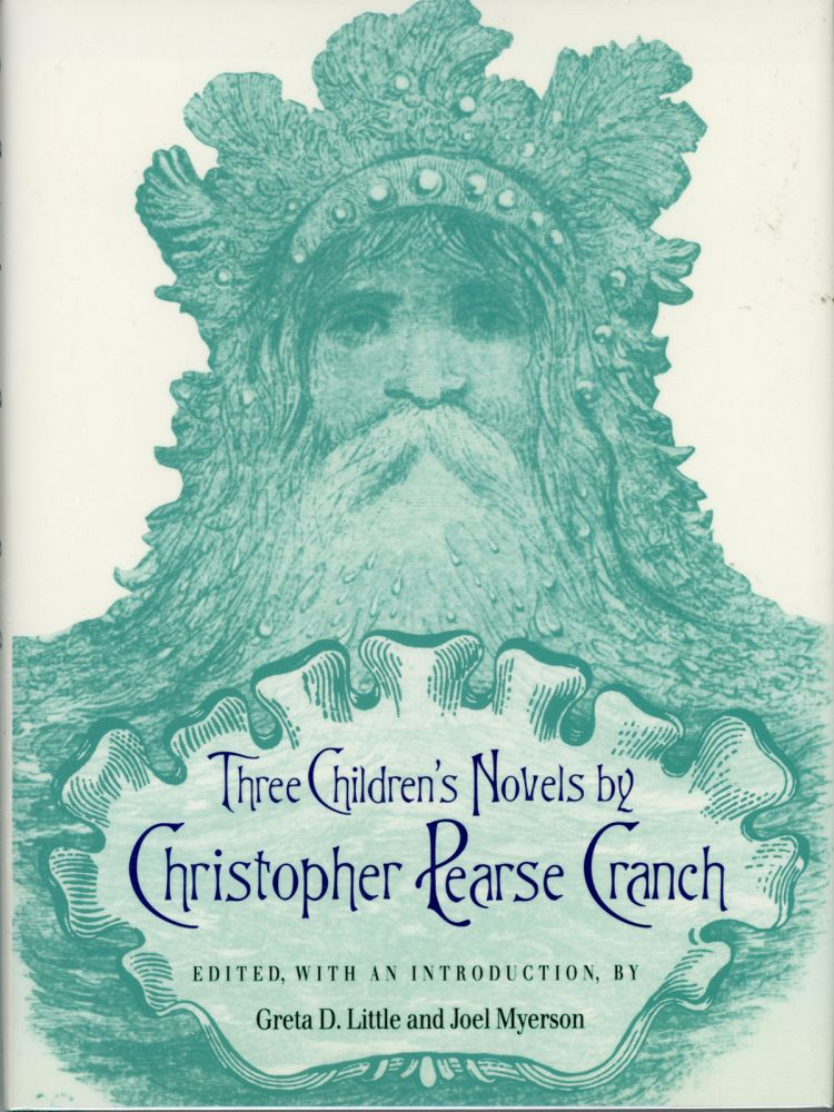 THREE CHILDREN'S NOVELS BY CHRISTOPHER PEARSE CRANCH: THE LAST OF THE HUGGERMUGGERS: A GIANT STORY, KOBBOLTOZO: A SEQUEL TO THE LAST OF THE HUGGERMUGGERS, THE LEGEND OF DOCTOR THEOPHILUS; OR, THE ENCHANTED CLOTHES ... Edited, with an Introduction, by Greta D. Little and Joel Myerson. Christopher Pearse Cranch.
