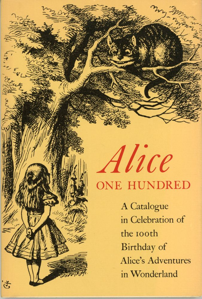 ALICE ONE HUNDRED: BEING A CATALOGUE IN CELEBRATION OF THE 100TH BIRTHDAY OF ALICE'S ADVENTURES IN WONDERLAND. Lewis Carroll, C. L. Dodgson.