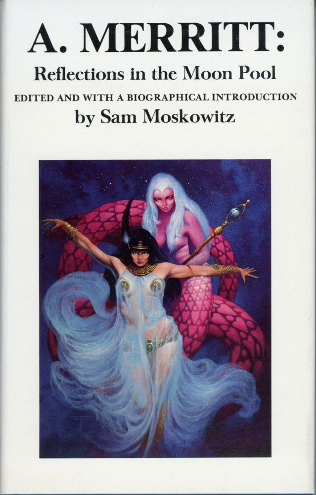 A. MERRITT: REFLECTIONS IN THE MOON POOL. A BIOGRAPHY BY SAM MOSKOWITZ TOGETHER WITH UNCOLLECTED FICTION, POETRY, LETTERS, ARTICLES, & FRAGMENTS BY A. MERRITT & VARIOUS HANDS. Merritt.