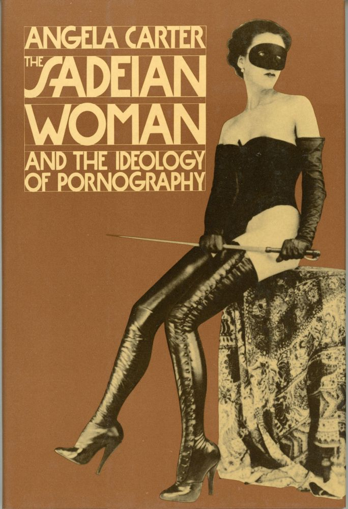 THE SADEIAN WOMAN AND THE IDEOLOGY OF PORNOGRAPHY. Angela Carter.