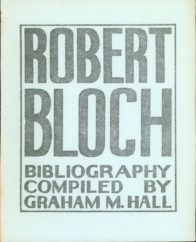 ROBERT BLOCH BIBLIOGRAPHY ... [cover title]. Robert Bloch, Graham M. Hall.