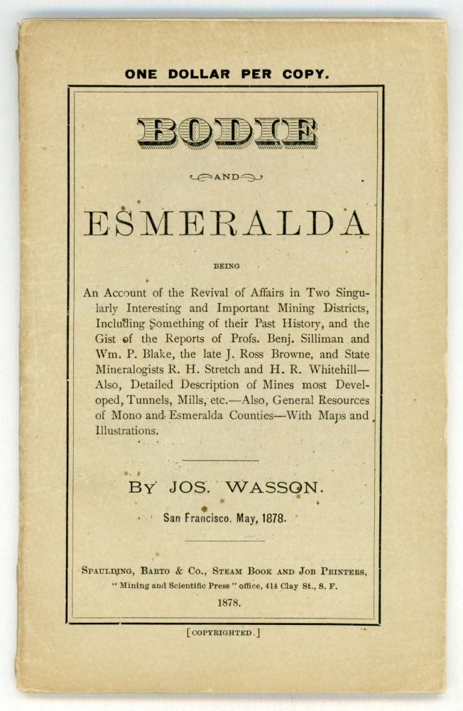 BODIE AND ESMERALDA BEING AN ACCOUNT OF THE REVIVAL OF AFFAIRS IN TWO SINGULARLY INTERESTING AND IMPORTANT MINING DISTRICTS, INCLUDING SOMETHING OF THEIR PAST HISTORY, AND THE GIST OF THE REPORTS OF PROFS. BENJ. SILLIMAN AND WM. P. BLAKE, THE LATE J. ROSS BROWNE, AND THE STATE MINERALOGISTS R. H. STRETCH AND H. R. WHITEHILL -- ALSO, DETAILED DESCRIPTION OF MINES MOST DEVELOPED, TUNNELS, MILL, ETC. -- ALSO, GENERAL RESOURCES OF MONO AND ESMERALDA COUNTIES -- WITH MAPS AND ILLUSTRATIONS. By Jos. Wasson. San Francisco, May, 1878. Jo Wasson.