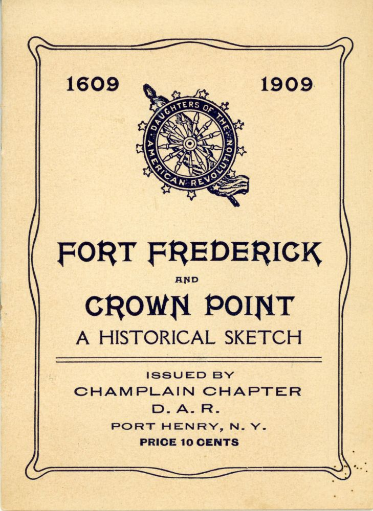 FORT FREDERICK AND CROWN POINT: A HISTORICAL SKETCH. Issued by Champlain Chapter D. A. R. Port Henry, N. Y. ... [cover title]. Adirondacks, Champlain Chapter Daughters of the American Revolution.