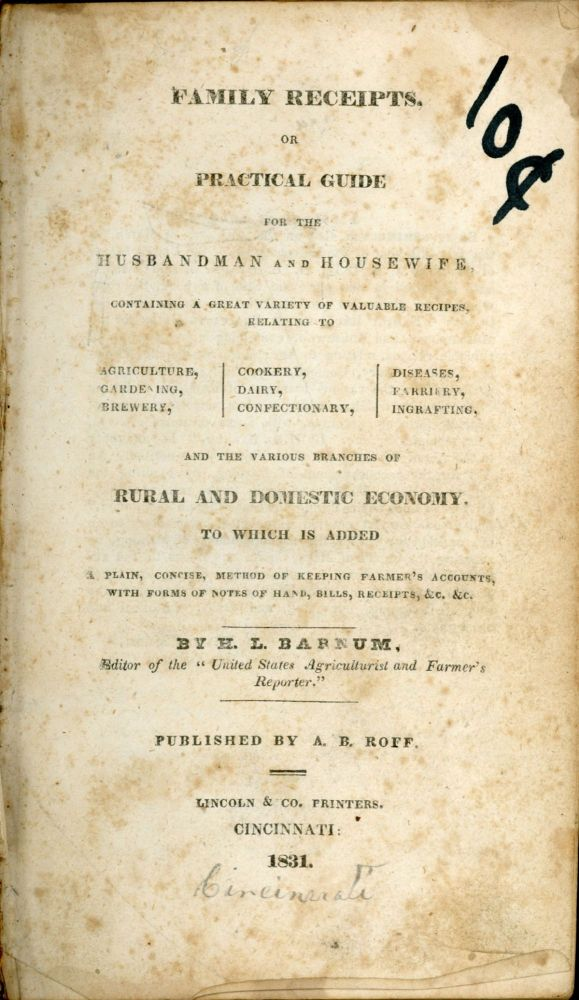 FAMILY RECEIPTS, OR, PRACTICAL GUIDE FOR THE HUSBANDMAN AND HOUSEWIFE, CONTAINING A GREAT VARIETY OF VALUABLE RECIPES, RELATED TO AGRICULTURE, GARDENING, BREWERY, COOKERY, DAIRY, CONFECTIONARY, DISEASES, FARRIERY, INGRAFTING, AND THE VARIOUS BRANCHES OF RURAL AND DOMESTIC ECONOMY. TO WHICH IS ADDED A PLAIN, CONCISE, METHOD OF KEEPING FARMER'S ACCOUNTS, WITH FORMS OF NOTES OF HAND, BILLS, RECEIPTS, &c. &c. H. L. Barnum.