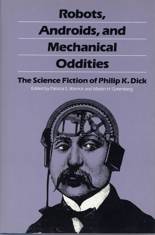ROBOTS, ANDROIDS, AND MECHANICAL ODDITIES: THE SCIENCE FICTION OF PHILIP K. DICK. Edited by Patricia S. Warrick and Martin H. Greenberg. Philip K. Dick.