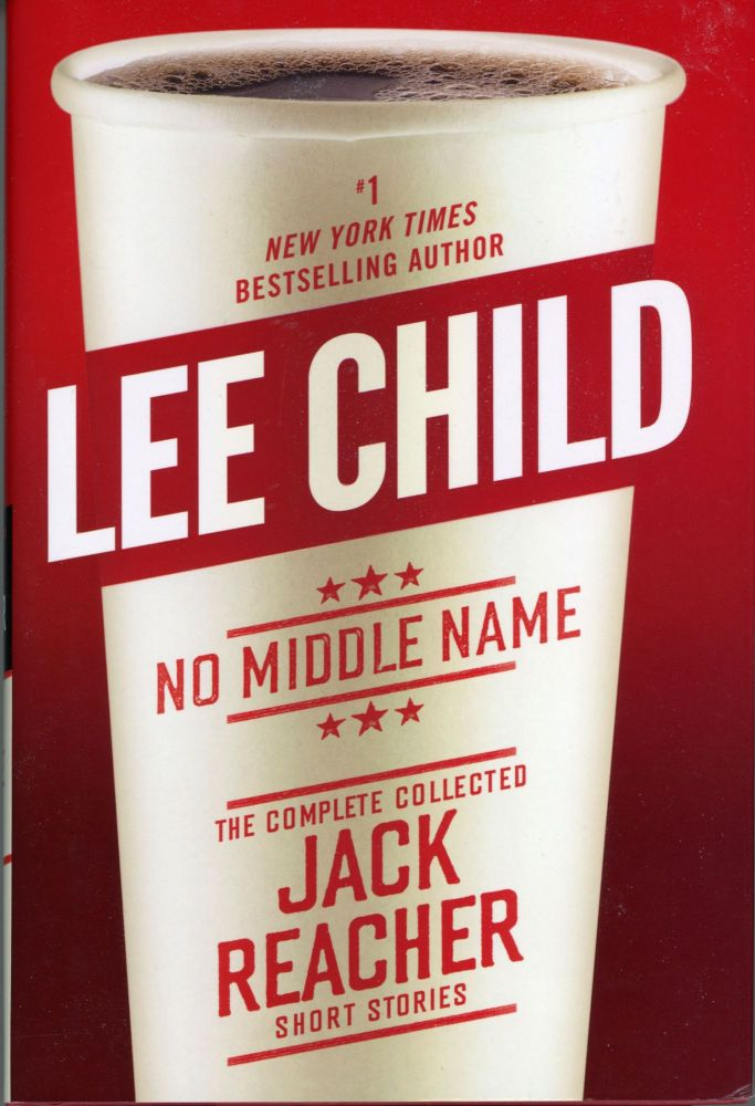 NO MIDDLE NAME: THE COMPLETE COLLECTED JACK REACHER SHORT STORIES. Lee Child.