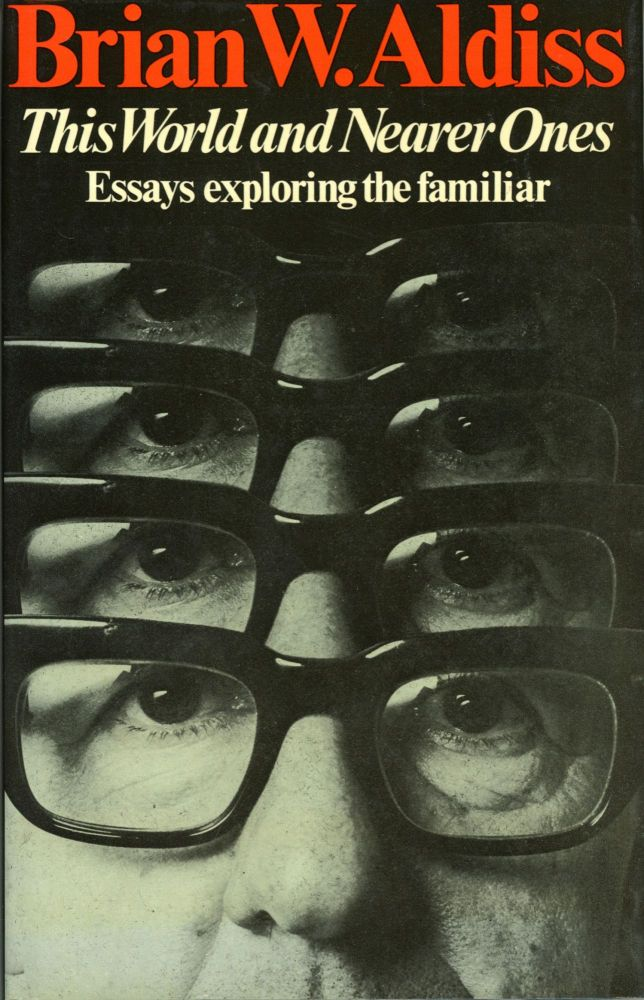 THIS WORLD AND NEARER ONES: ESSAYS EXPLORING THE FAMILIAR. Brian Aldiss.